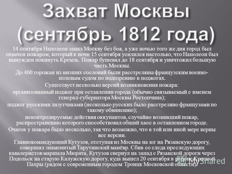 14 сентября Наполеон занял Москву без боя, а уже ночью того же дня город был охвачен пожаром, который к ночи 15 сентября усилился настолько, что Наполеон был вынужден покинуть Кремль. Пожар бушевал до 18 сентября и уничтожил большую часть Москвы. До