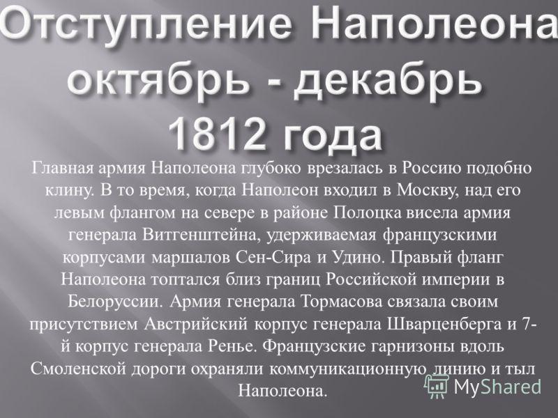 Главная армия Наполеона глубоко врезалась в Россию подобно клину. В то время, когда Наполеон входил в Москву, над его левым флангом на севере в районе Полоцка висела армия генерала Витгенштейна, удерживаемая французскими корпусами маршалов Сен - Сира
