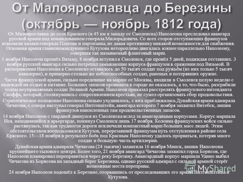 От Малоярославца до села Красного ( в 45 км к западу от Смоленска ) Наполеона преследовал авангард русской армии под командованием генерала Милорадовича. Со всех сторон отступающих французов атаковали казаки генерала Платова и партизаны, не давая про