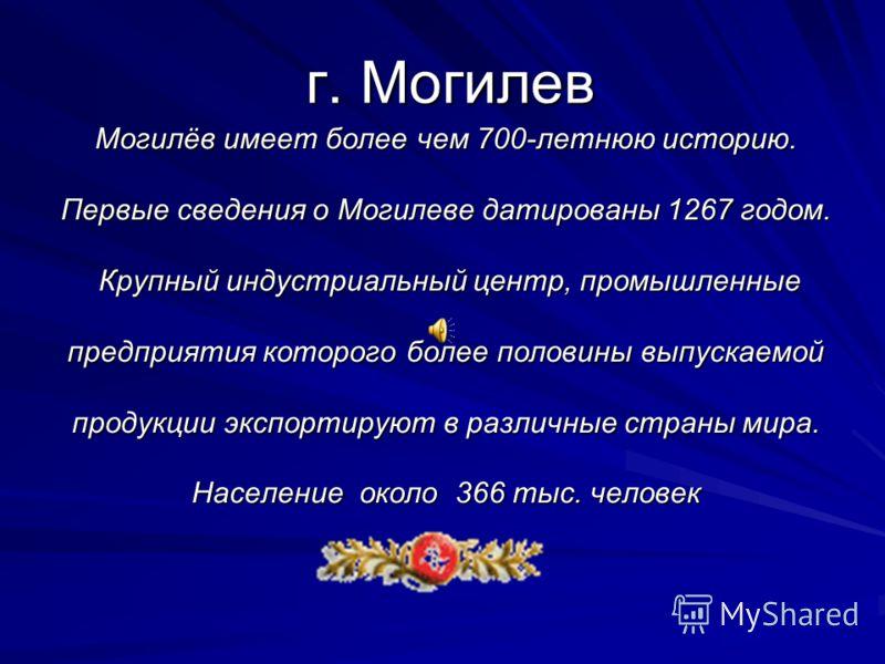 г. Могилев Могилёв имеет более чем 700-летнюю историю. Первые сведения о Могилеве датированы 1267 годом. Крупный индустриальный центр, промышленные предприятия которого более половины выпускаемой продукции экспортируют в различные страны мира. Населе