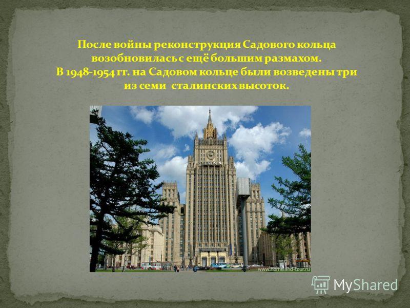 После войны реконструкция Садового кольца возобновилась с ещё большим размахом. В 1948-1954 гг. на Садовом кольце были возведены три из семи сталинских высоток.
