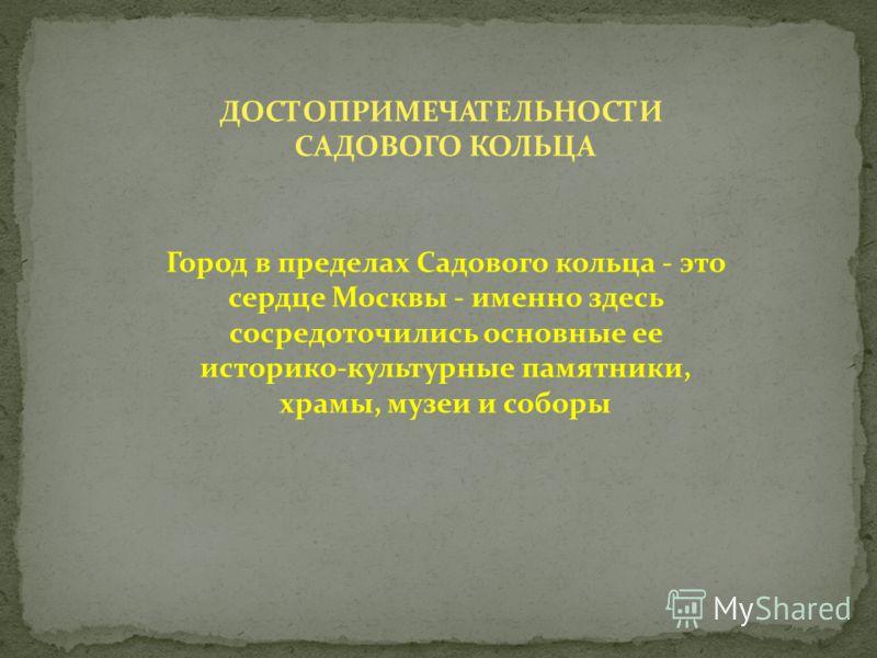 ДОСТОПРИМЕЧАТЕЛЬНОСТИ САДОВОГО КОЛЬЦА Город в пределах Садового кольца - это сердце Москвы - именно здесь сосредоточились основные ее историко-культурные памятники, храмы, музеи и соборы