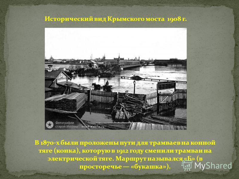 Исторический вид Крымского моста 1908 г. В 1870-х были проложены пути для трамваев на конной тяге (конка), которую в 1912 году сменили трамваи на электрической тяге. Маршрут назывался «Б» (в просторечье «букашка»).