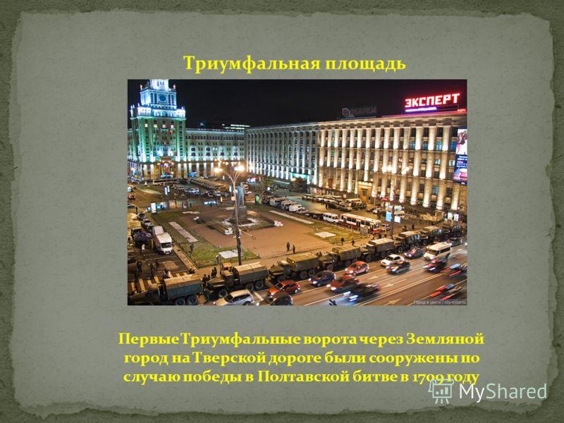 Триумфальная площадь Первые Триумфальные ворота через Земляной город на Тверской дороге были сооружены по случаю победы в Полтавской битве в 1709 году