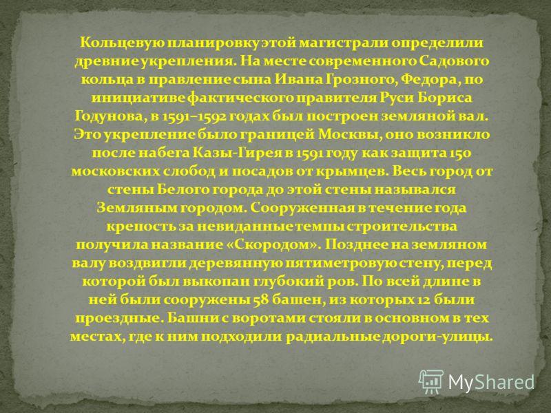 Кольцевую планировку этой магистрали определили древние укрепления. На месте современного Садового кольца в правление сына Ивана Грозного, Федора, по инициативе фактического правителя Руси Бориса Годунова, в 1591–1592 годах был построен земляной вал.