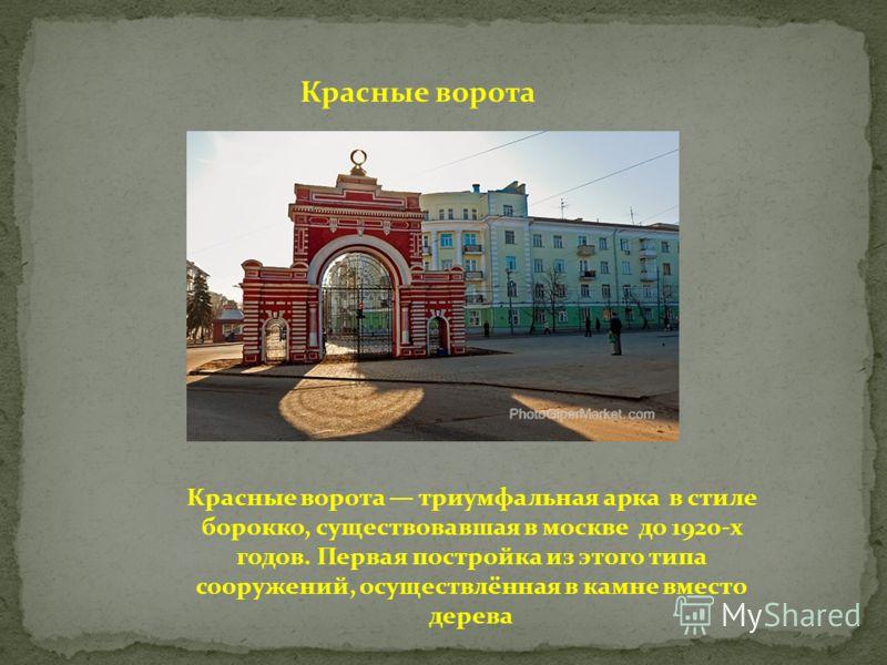 Красные ворота Красные ворота триумфальная арка в стиле борокко, существовавшая в москве до 1920-х годов. Первая постройка из этого типа сооружений, осуществлённая в камне вместо дерева