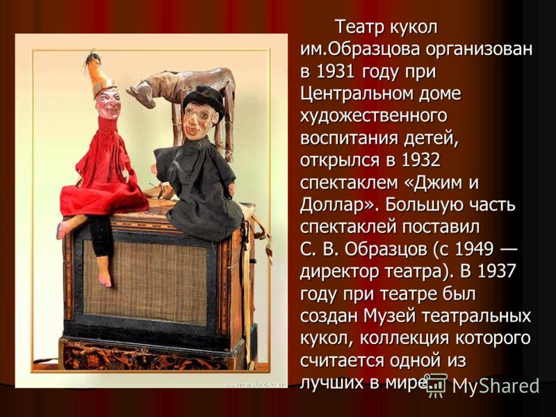 Театр кукол им.Образцова организован в 1931 году при Центральном доме художественного воспитания детей, открылся в 1932 спектаклем «Джим и Доллар». Большую часть спектаклей поставил С. В. Образцов (с 1949 директор театра). В 1937 году при театре был