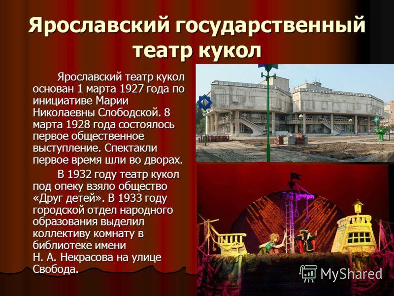 Ярославский государственный театр кукол Ярославский театр кукол основан 1 марта 1927 года по инициативе Марии Николаевны Слободской. 8 марта 1928 года состоялось первое общественное выступление. Спектакли первое время шли во дворах. В 1932 году театр