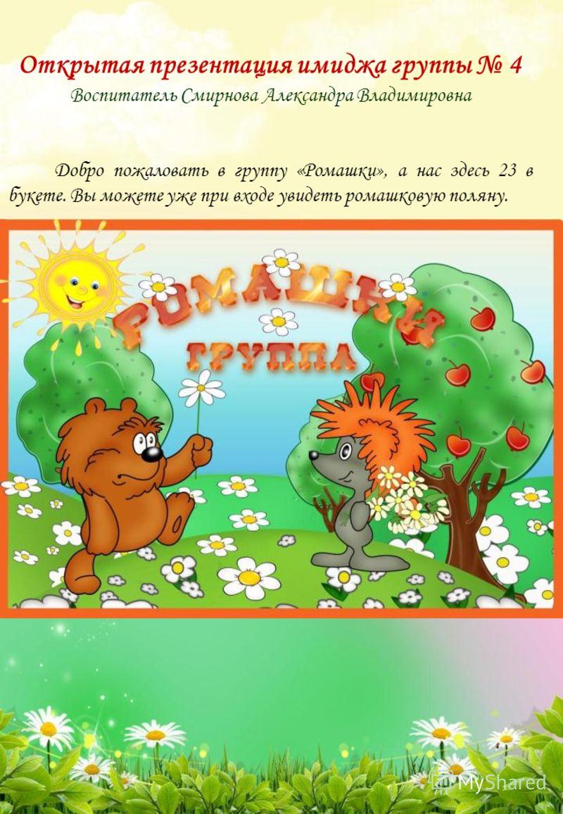 Открытая презентация имиджа группы 4 Воспитатель Смирнова Александра Владимировна Добро пожаловать в группу «Ромашки», а нас здесь 23 в букете. Вы можете уже при входе увидеть ромашковую поляну.