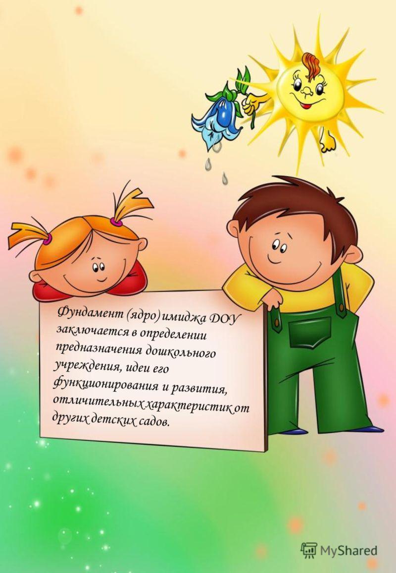 Фундамент (ядро) имиджа ДОУ заключается в определении предназначения дошкольного учреждения, идеи его функционирования и развития, отличительных характеристик от других детских садов.