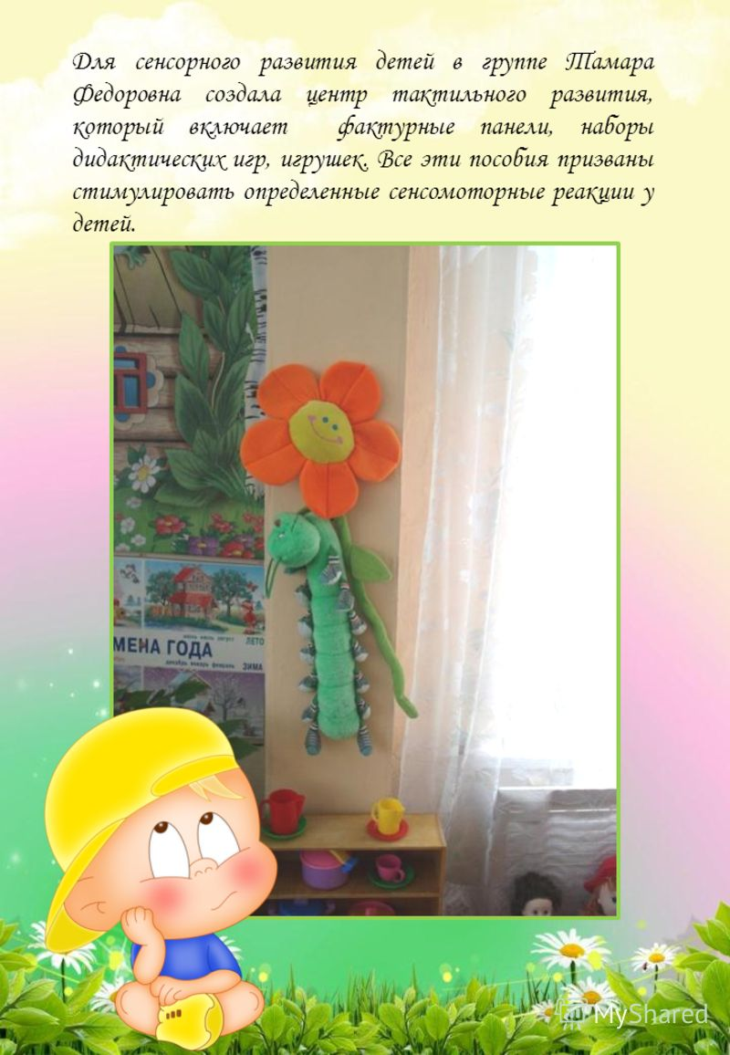 Для сенсорного развития детей в группе Тамара Федоровна создала центр тактильного развития, который включает фактурные панели, наборы дидактических игр, игрушек. Все эти пособия призваны стимулировать определенные сенсомоторные реакции у детей.