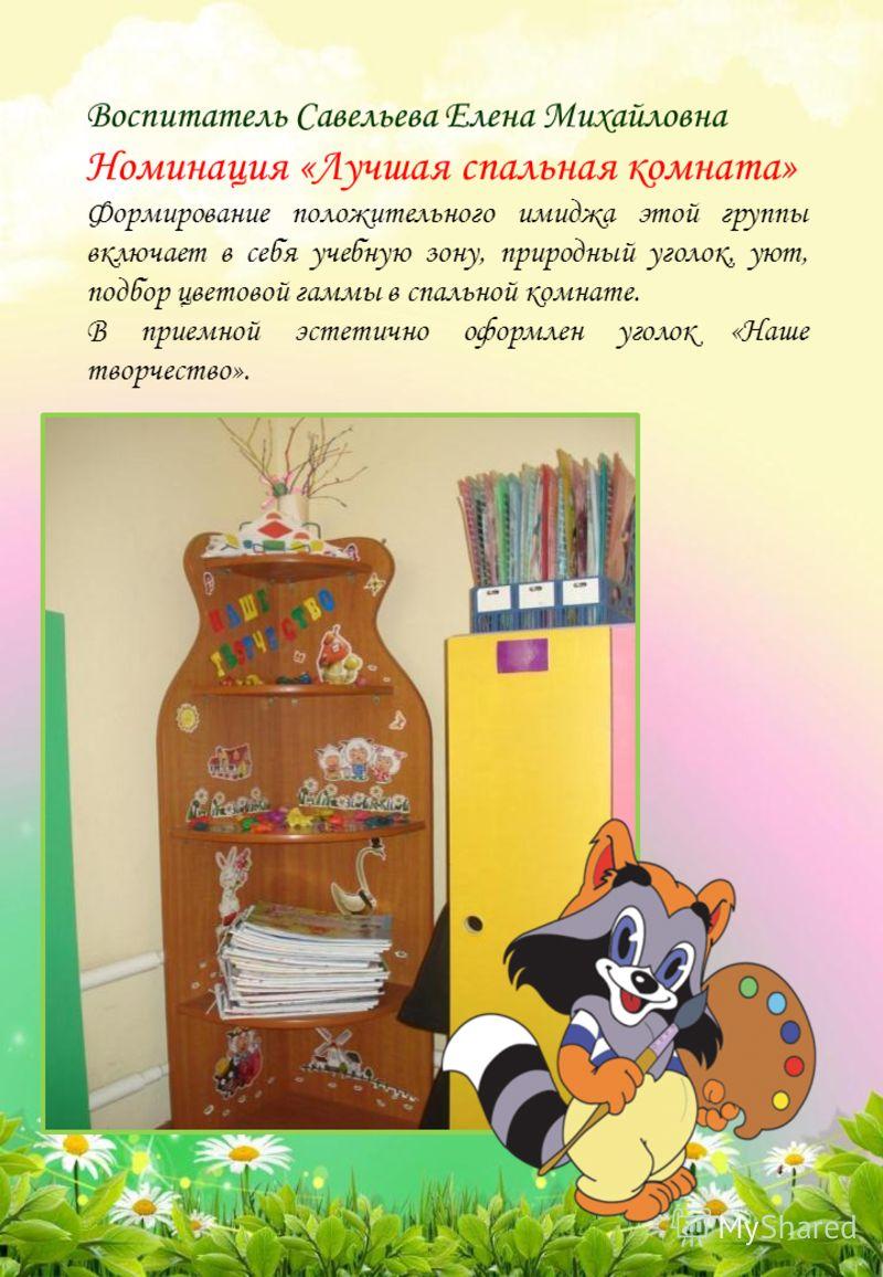Воспитатель Савельева Елена Михайловна Номинация «Лучшая спальная комната» Формирование положительного имиджа этой группы включает в себя учебную зону, природный уголок, уют, подбор цветовой гаммы в спальной комнате. В приемной эстетично оформлен уго
