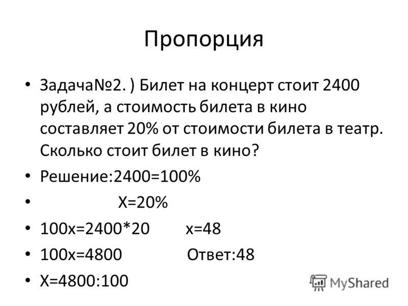 Пропорция Задача2. ) Билет на концерт стоит 2400 рублей, а стоимость билета в кино составляет 20% от стоимости билета в театр. Сколько стоит билет в кино? Решение:2400=100% X=20% 100x=2400*20 x=48 100x=4800 Ответ:48 X=4800:100