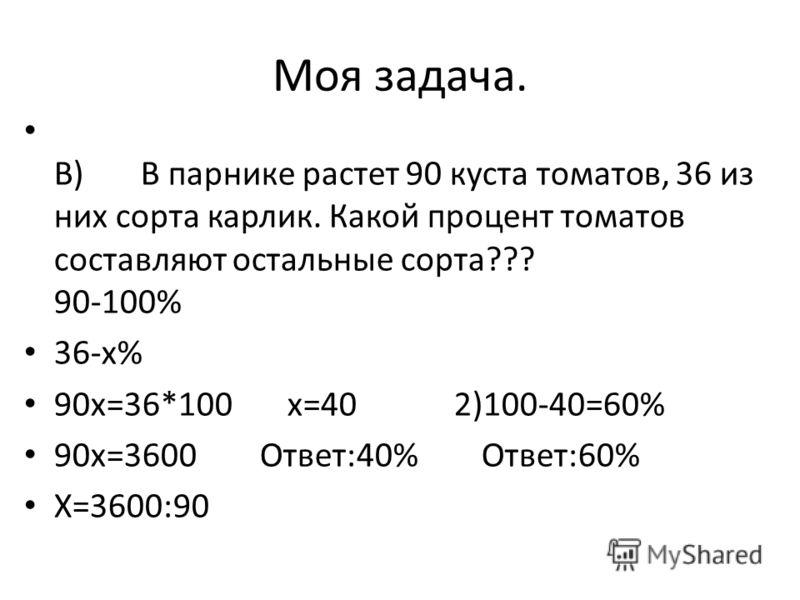 Моя задача. B) В парнике растет 90 куста томатов, 36 из них сорта карлик. Какой процент томатов составляют остальные сорта??? 90-100% 36-x% 90x=36*100 x=40 2)100-40=60% 90x=3600 Ответ:40% Ответ:60% X=3600:90