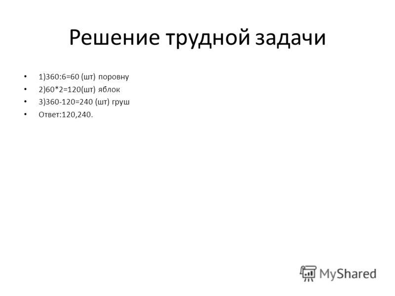 Решение трудной задачи 1)360:6=60 (шт) поровну 2)60*2=120(шт) яблок 3)360-120=240 (шт) груш Ответ:120,240.