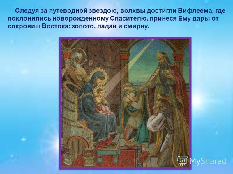 Следуя за путеводной звездою, волхвы достигли Вифлеема, где поклонились новорожденному Спасителю, принеся Ему дары от сокровищ Востока: золото, ладан и смирну.
