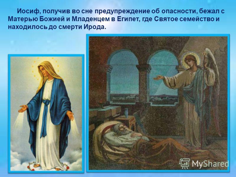 Иосиф, получив во сне предупреждение об опасности, бежал с Матерью Божией и Младенцем в Египет, где Святое семейство и находилось до смерти Ирода.