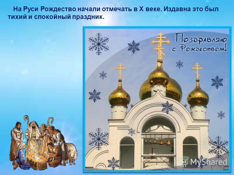 На Руси Рождество начали отмечать в Х веке. Издавна это был тихий и спокойный праздник.