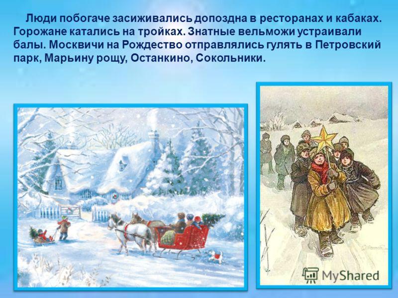 Люди побогаче засиживались допоздна в ресторанах и кабаках. Горожане катались на тройках. Знатные вельможи устраивали балы. Москвичи на Рождество отправлялись гулять в Петровский парк, Марьину рощу, Останкино, Сокольники.