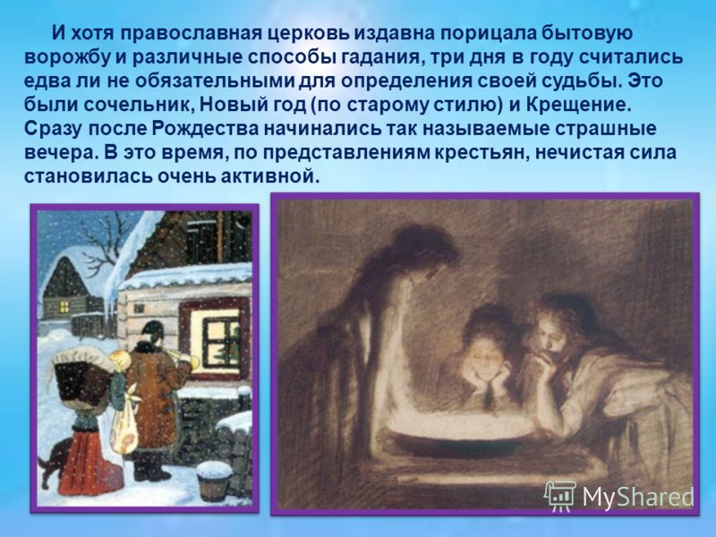 И хотя православная церковь издавна порицала бытовую ворожбу и различные способы гадания, три дня в году считались едва ли не обязательными для определения своей судьбы. Это были сочельник, Новый год (по старому стилю) и Крещение. Сразу после Рождест