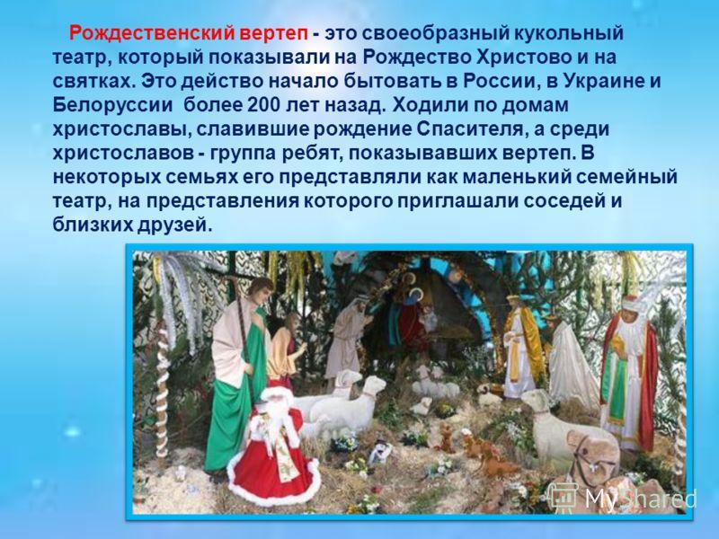 Рождественский вертеп - это своеобразный кукольный театр, который показывали на Рождество Христово и на святках. Это действо начало бытовать в России, в Украине и Белоруссии более 200 лет назад. Ходили по домам христославы, славившие рождение Спасите