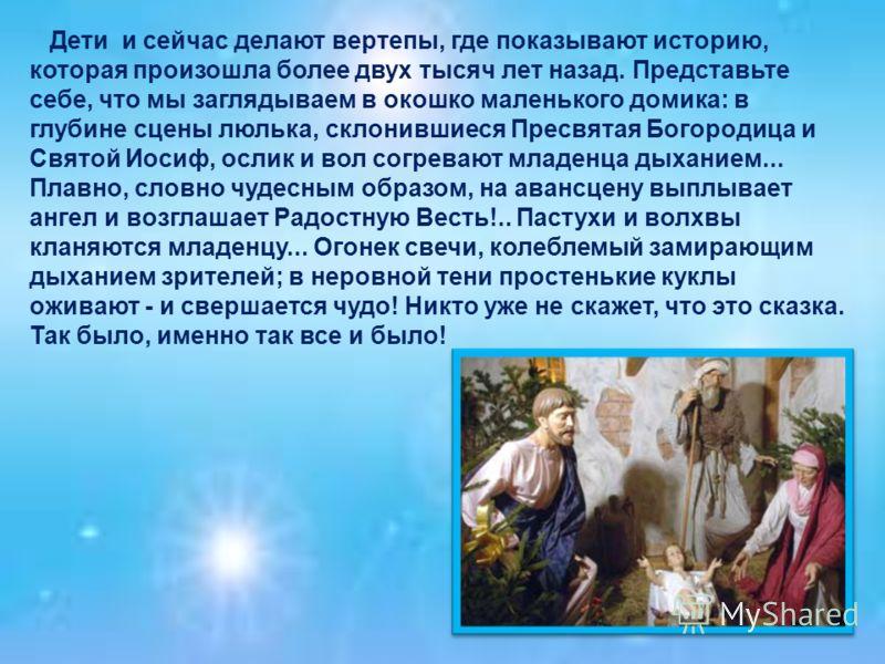 Дети и сейчас делают вертепы, где показывают историю, которая произошла более двух тысяч лет назад. Представьте себе, что мы заглядываем в окошко маленького домика: в глубине сцены люлька, склонившиеся Пресвятая Богородица и Святой Иосиф, ослик и вол