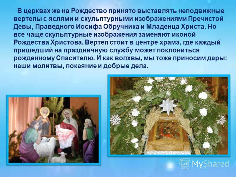 В церквах же на Рождество принято выставлять неподвижные вертепы с яслями и скульптурными изображениями Пречистой Девы, Праведного Иосифа Обручника и Младенца Христа. Но все чаще скульптурные изображения заменяют иконой Рождества Христова. Вертеп сто