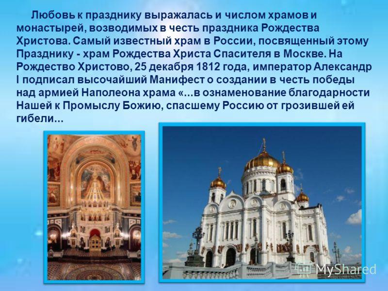 Любовь к празднику выражалась и числом храмов и монастырей, возводимых в честь праздника Рождества Христова. Самый известный храм в России, посвященный этому Празднику - храм Рождества Христа Спасителя в Москве. На Рождество Христово, 25 декабря 1812