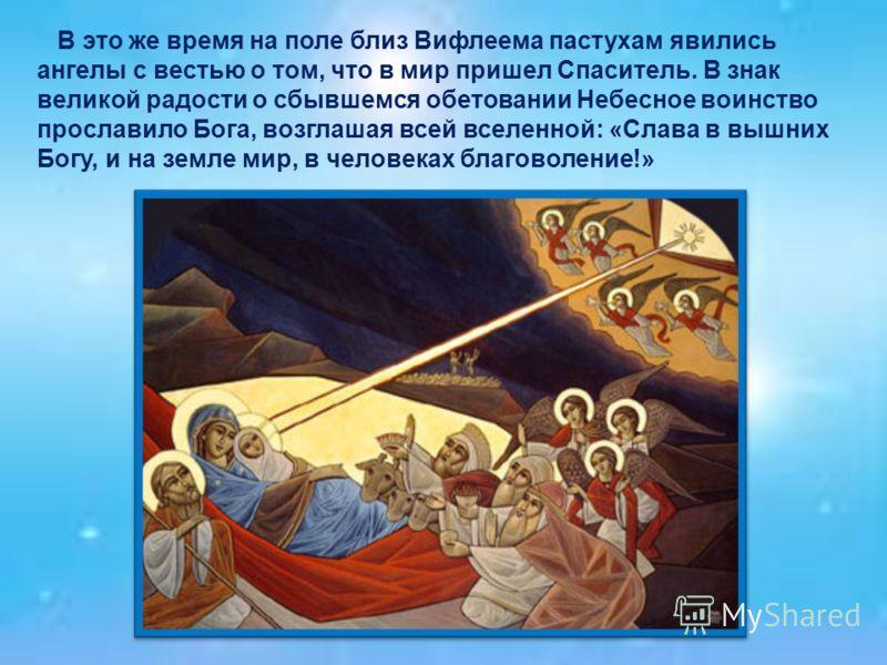 В это же время на поле близ Вифлеема пастухам явились ангелы с вестью о том, что в мир пришел Спаситель. В знак великой радости о сбывшемся обетовании Небесное воинство прославило Бога, возглашая всей вселенной: «Слава в вышних Богу, и на земле мир,