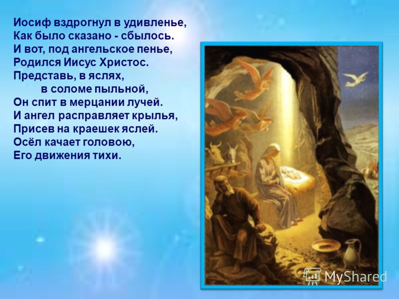 Иосиф вздрогнул в удивленье, Как было сказано - сбылось. И вот, под ангельское пенье, Родился Иисус Христос. Представь, в яслях, в соломе пыльной, Он спит в мерцании лучей. И ангел расправляет крылья, Присев на краешек яслей. Осёл качает головою, Его