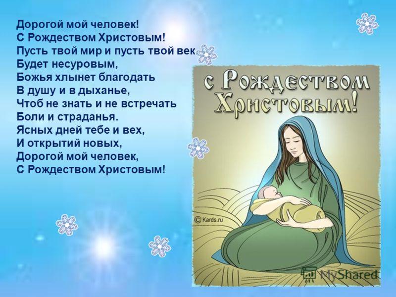 Дорогой мой человек! С Рождеством Христовым! Пусть твой мир и пусть твой век Будет несуровым, Божья хлынет благодать В душу и в дыханье, Чтоб не знать и не встречать Боли и страданья. Ясных дней тебе и вех, И открытий новых, Дорогой мой человек, С Ро