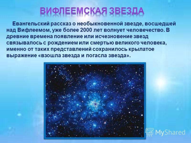 Евангельский рассказ о необыкновенной звезде, восшедшей над Вифлеемом, уже более 2000 лет волнует человечество. В древние времена появление или исчезновение звезд связывалось с рождением или смертью великого человека, именно от таких представлений со