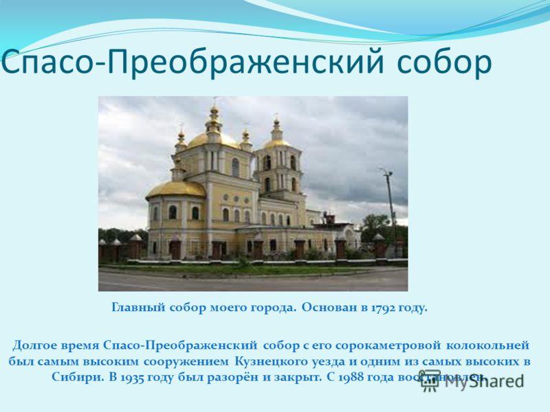 Главный собор моего города. Основан в 1792 году. Долгое время Спасо-Преображенский собор с его сорокаметровой колокольней был самым высоким сооружением Кузнецкого уезда и одним из самых высоких в Сибири. В 1935 году был разорён и закрыт. С 1988 года