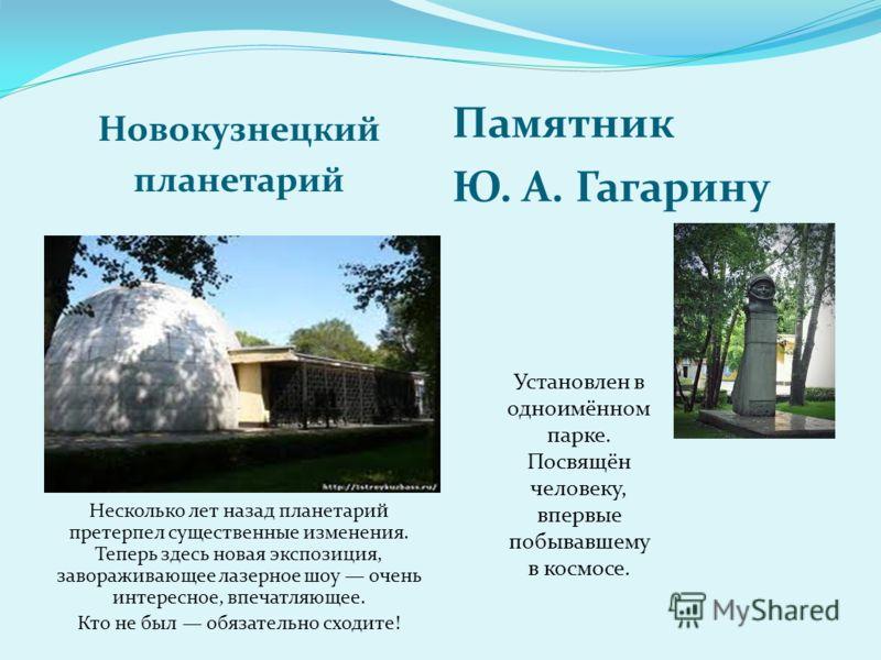 Новокузнецкий планетарий Памятник Ю. А. Гагарину Несколько лет назад планетарий претерпел существенные изменения. Теперь здесь новая экспозиция, завораживающее лазерное шоу очень интересное, впечатляющее. Кто не был обязательно сходите! Установлен в