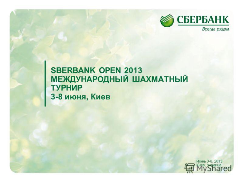 1 SBERBANK OPEN 2013 МЕЖДУНАРОДНЫЙ ШАХМАТНЫЙ ТУРНИР 3-8 июня, Киев Июнь 3-8, 2013 Киев, Украина