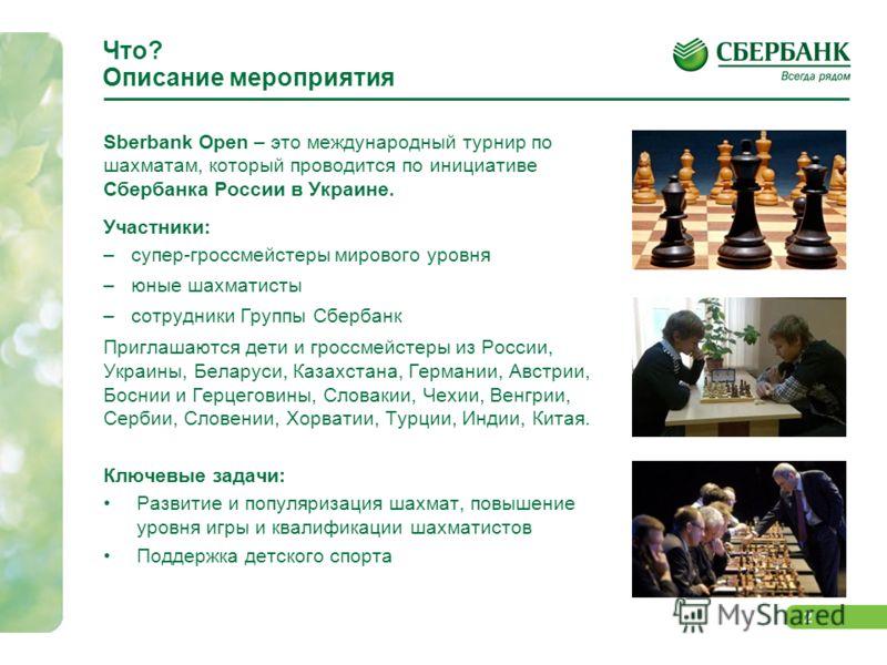 2 Что? Описание мероприятия Sberbank Open – это международный турнир по шахматам, который проводится по инициативе Сбербанка России в Украине. Участники: –супер-гроссмейстеры мирового уровня –юные шахматисты –сотрудники Группы Сбербанк Приглашаются д