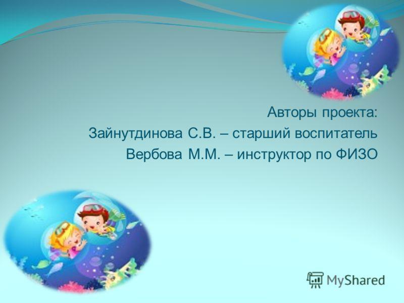 Авторы проекта: Зайнутдинова С.В. – старший воспитатель Вербова М.М. – инструктор по ФИЗО
