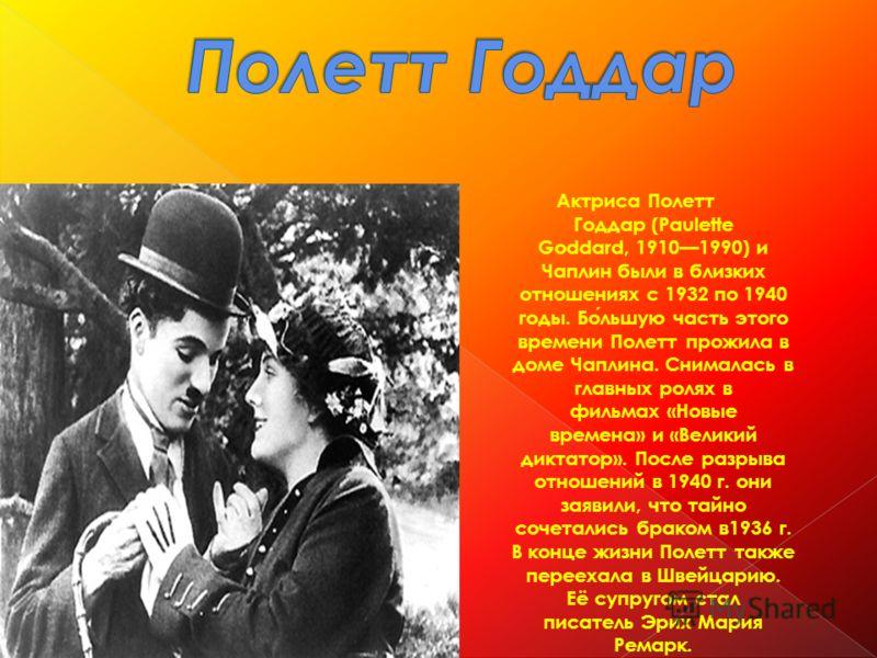 Актриса Полетт Годдар (Paulette Goddard, 19101990) и Чаплин были в близких отношениях с 1932 по 1940 годы. Большую часть этого времени Полетт прожила в доме Чаплина. Снималась в главных ролях в фильмах «Новые времена» и «Великий диктатор». После разр