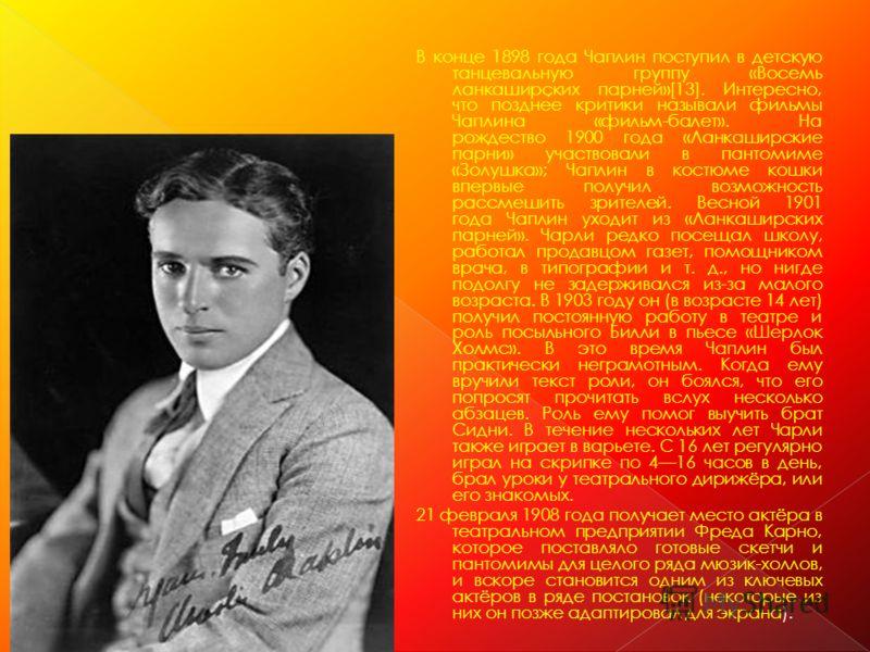 В конце 1898 года Чаплин поступил в детскую танцевальную группу «Восемь ланкаширских парней»[13]. Интересно, что позднее критики называли фильмы Чаплина «фильм-балет». На рождество 1900 года «Ланкаширские парни» участвовали в пантомиме «Золушка»; Чап