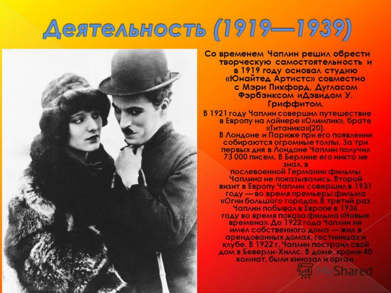 Со временем Чаплин решил обрести творческую самостоятельность и в 1919 году основал студию «Юнайтед Артистс» совместно с Мэри Пикфорд, Дугласом Фэрбэнксом иДэвидом У. Гриффитом. В 1921 году Чаплин совершил путешествие в Европу на лайнере «Олимпик», б