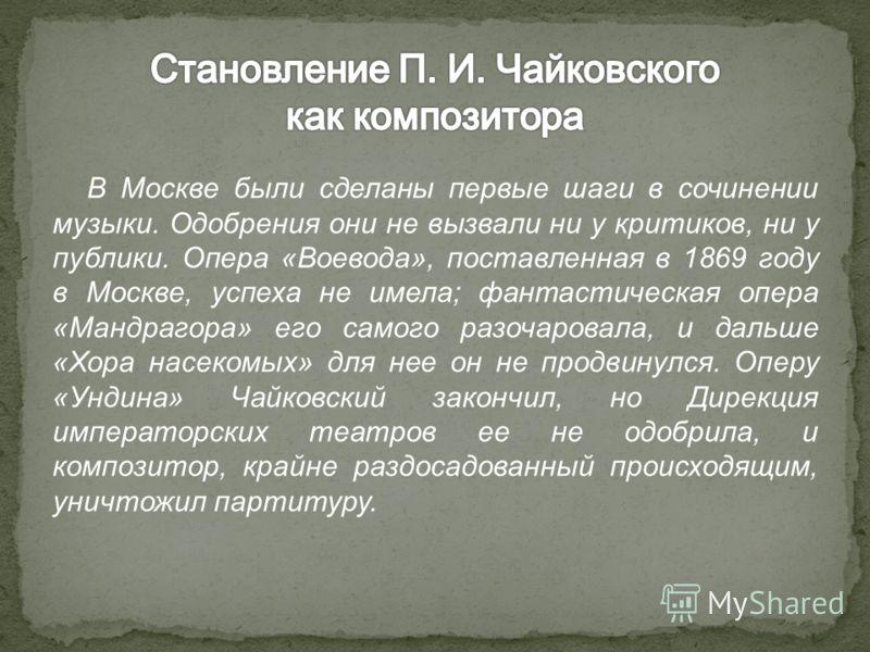 В Москве были сделаны первые шаги в сочинении музыки. Одобрения они не вызвали ни у критиков, ни у публики. Опера «Воевода», поставленная в 1869 году в Москве, успеха не имела; фантастическая опера «Мандрагора» его самого разочаровала, и дальше «Хора
