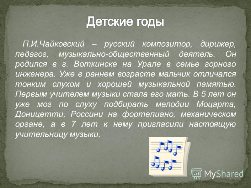 П.И.Чайковский – русский композитор, дирижер, педагог, музыкально-общественный деятель. Он родился в г. Воткинске на Урале в семье горного инженера. Уже в раннем возрасте мальчик отличался тонким слухом и хорошей музыкальной памятью. Первым учителем