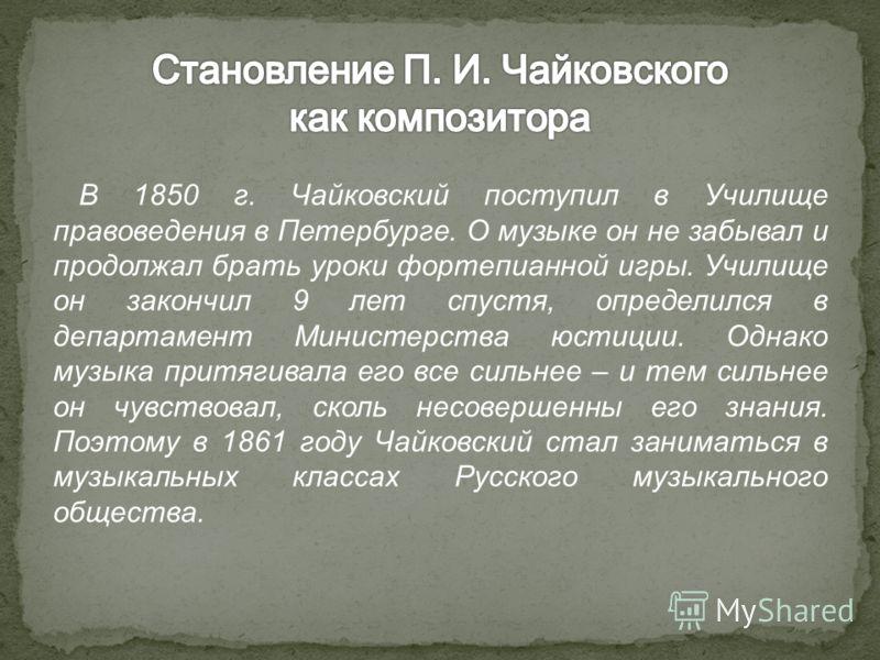 В 1850 г. Чайковский поступил в Училище правоведения в Петербурге. О музыке он не забывал и продолжал брать уроки фортепианной игры. Училище он закончил 9 лет спустя, определился в департамент Министерства юстиции. Однако музыка притягивала его все с