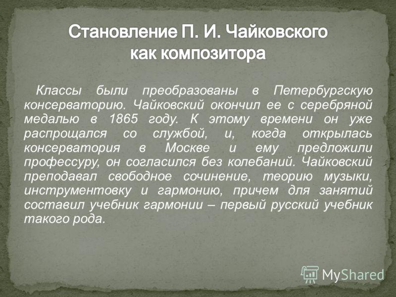 Классы были преобразованы в Петербургскую консерваторию. Чайковский окончил ее с серебряной медалью в 1865 году. К этому времени он уже распрощался со службой, и, когда открылась консерватория в Москве и ему предложили профессуру, он согласился без к