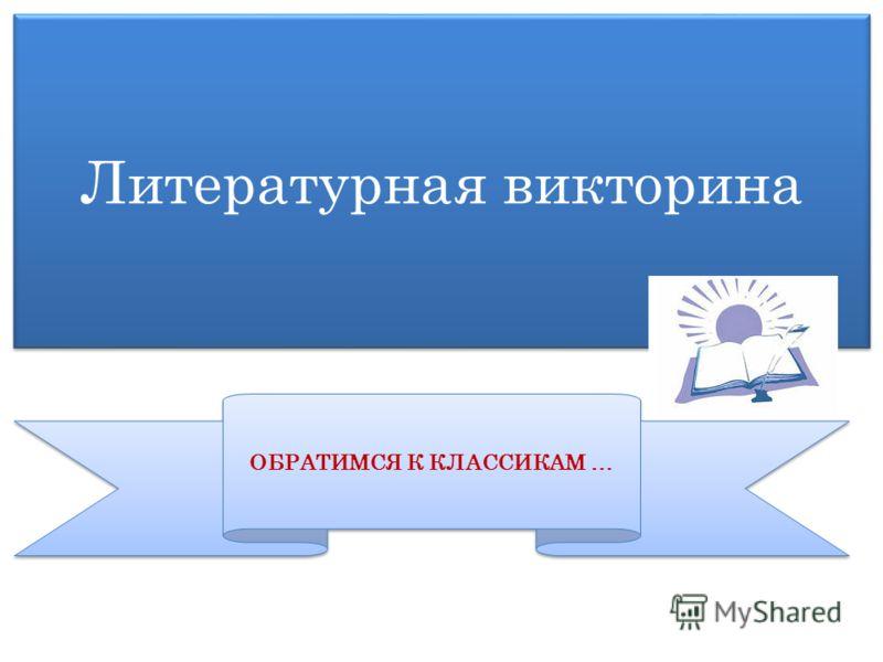 Литературная викторина ОБРАТИМСЯ К КЛАССИКАМ …