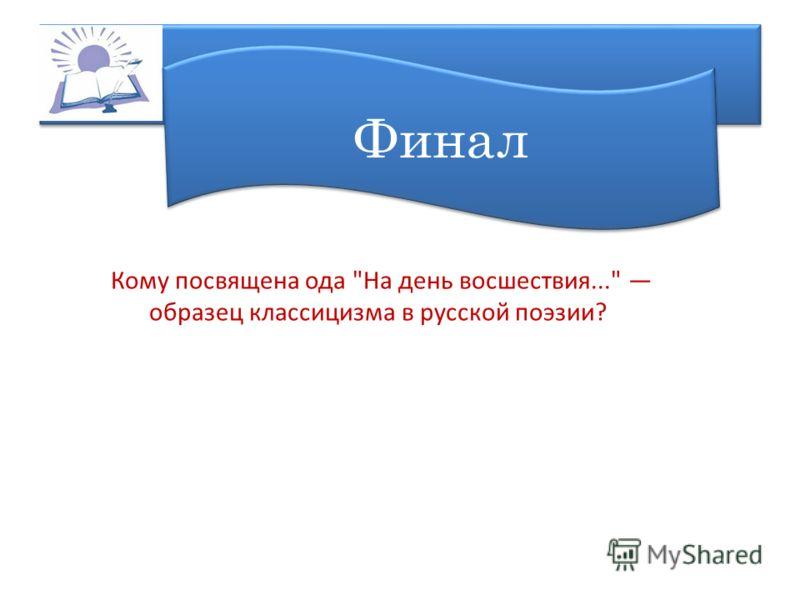 Финал Кому посвящена ода На день восшествия... образец классицизма в русской поэзии?