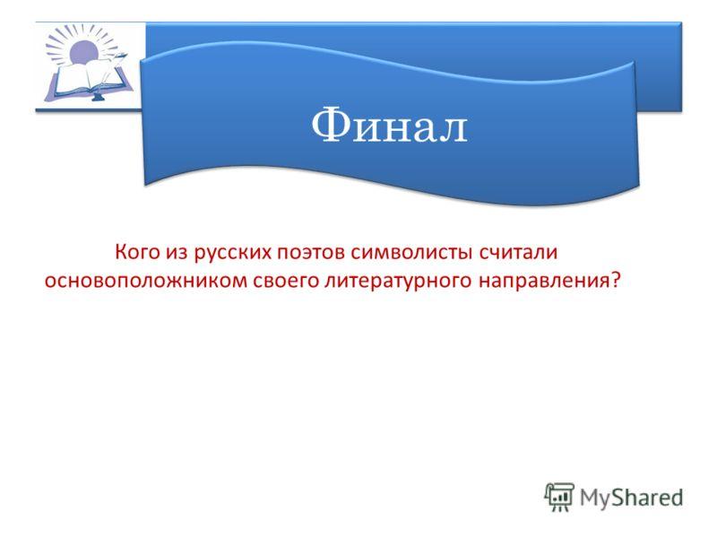 Финал Кого из русских поэтов символисты считали основоположником своего литературного направления?
