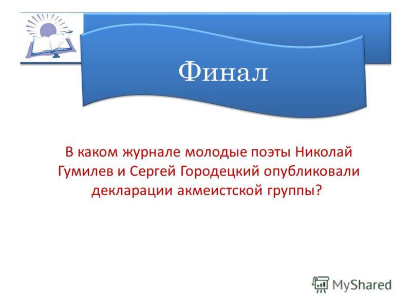 Финал В каком журнале молодые поэты Николай Гумилев и Сергей Городецкий опубликовали декларации акмеистской группы?