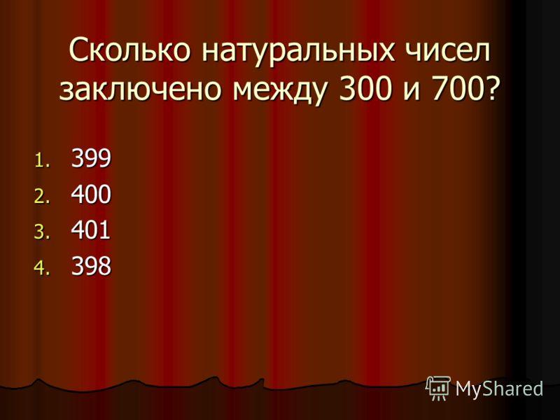 Сколько натуральных чисел заключено между 300 и 700? 1. 399 2. 400 3. 401 4. 398