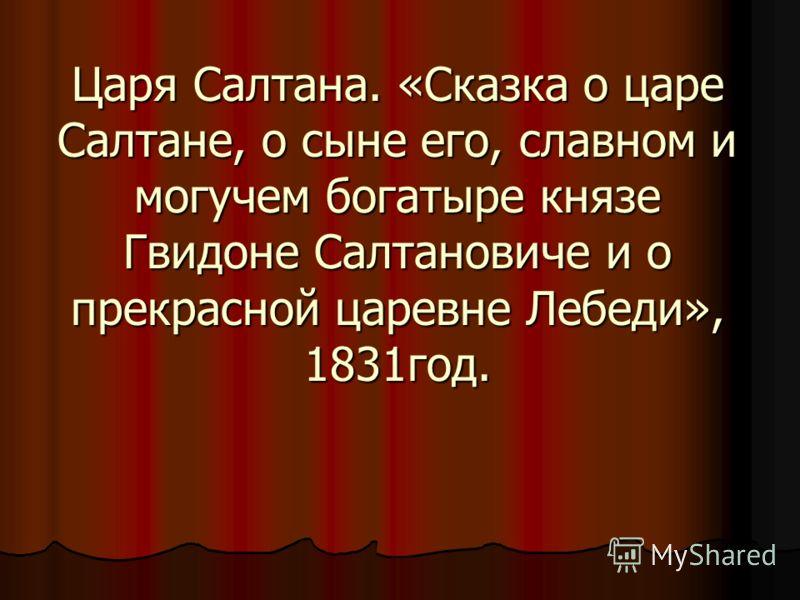 Царя Салтана. «Сказка о царе Салтане, о сыне его, славном и могучем богатыре князе Гвидоне Салтановиче и о прекрасной царевне Лебеди», 1831год.
